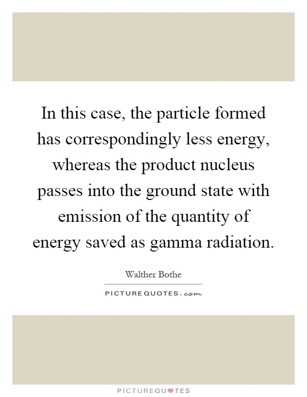 In this case, the particle formed has correspondingly less energy, whereas the product nucleus passes into the ground state with emission of the quantity of energy saved as gamma radiation Picture Quote #1