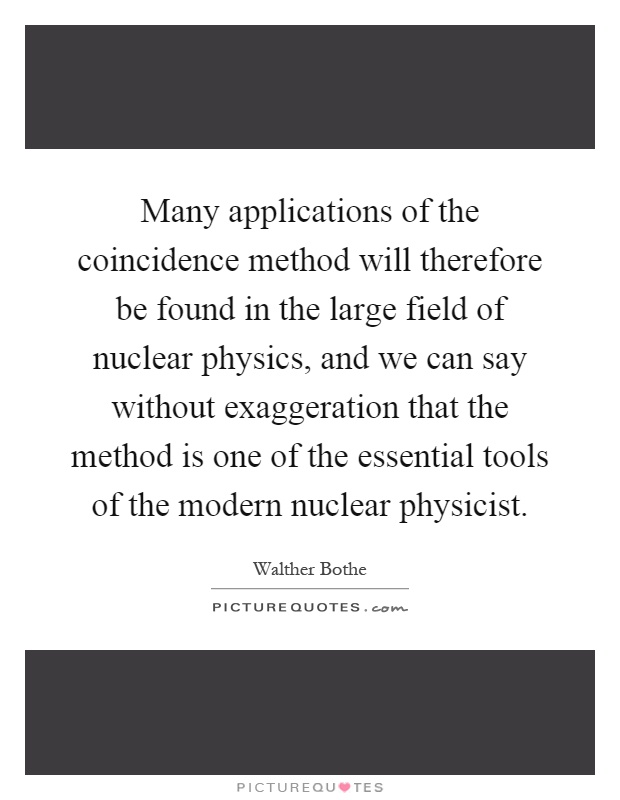 Many applications of the coincidence method will therefore be found in the large field of nuclear physics, and we can say without exaggeration that the method is one of the essential tools of the modern nuclear physicist Picture Quote #1