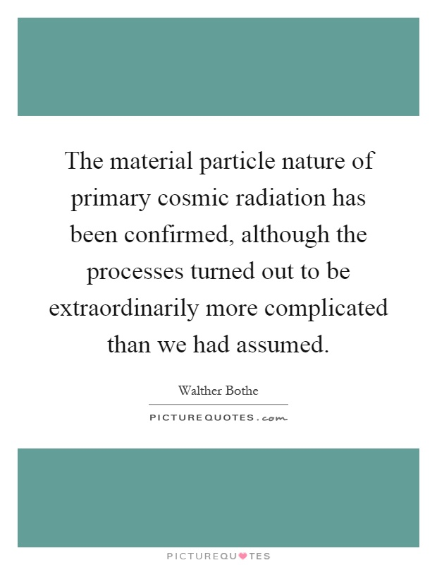 The material particle nature of primary cosmic radiation has been confirmed, although the processes turned out to be extraordinarily more complicated than we had assumed Picture Quote #1