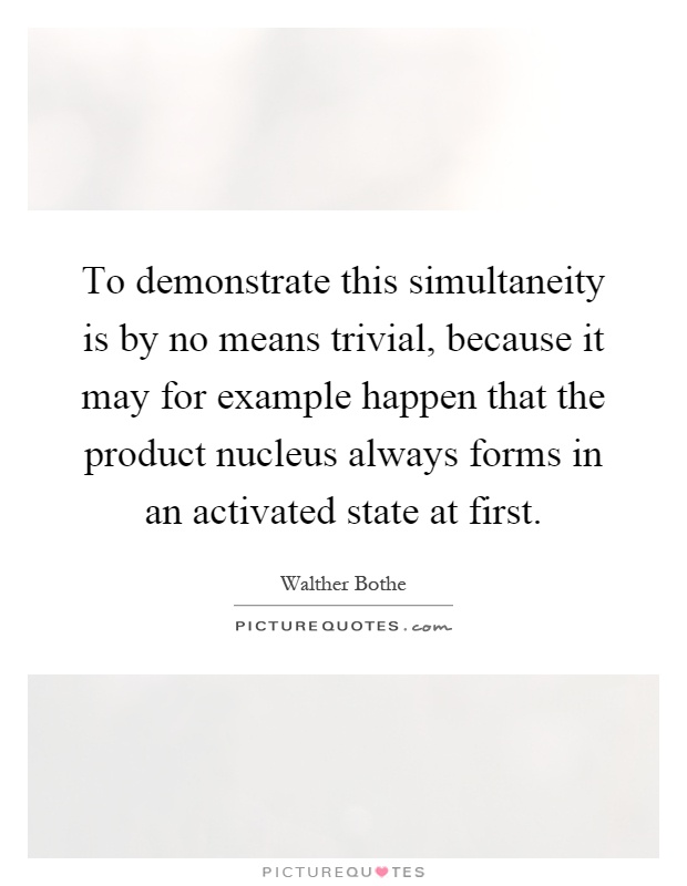 To demonstrate this simultaneity is by no means trivial, because it may for example happen that the product nucleus always forms in an activated state at first Picture Quote #1
