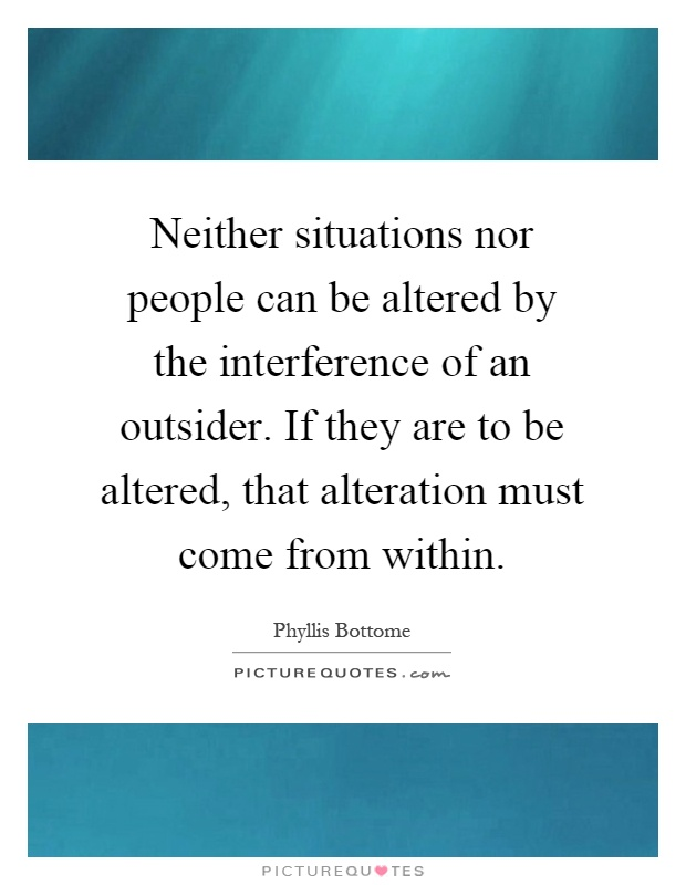 Neither situations nor people can be altered by the interference of an outsider. If they are to be altered, that alteration must come from within Picture Quote #1