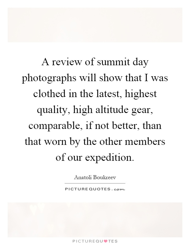 A review of summit day photographs will show that I was clothed in the latest, highest quality, high altitude gear, comparable, if not better, than that worn by the other members of our expedition Picture Quote #1