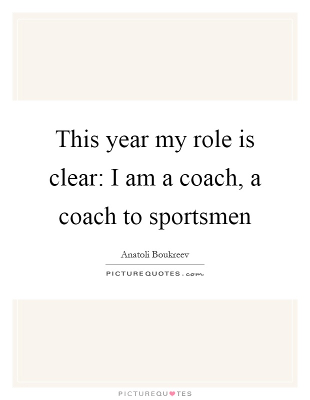 This year my role is clear: I am a coach, a coach to sportsmen Picture Quote #1