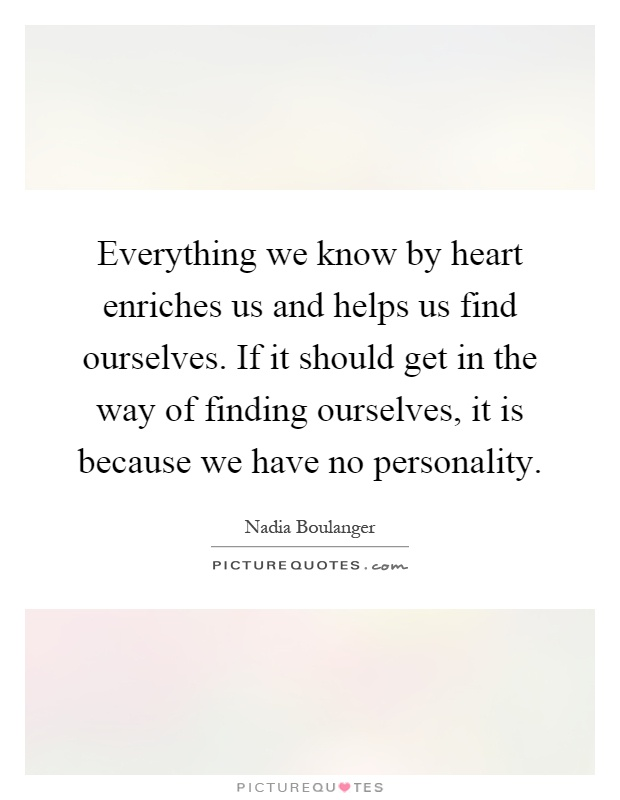 Everything we know by heart enriches us and helps us find ourselves. If it should get in the way of finding ourselves, it is because we have no personality Picture Quote #1
