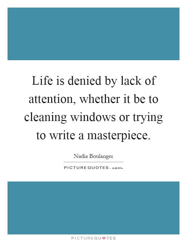Life is denied by lack of attention, whether it be to cleaning windows or trying to write a masterpiece Picture Quote #1