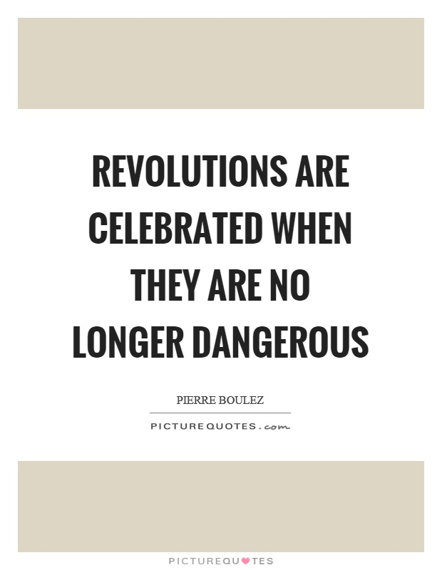 Revolutions are celebrated when they are no longer dangerous Picture Quote #1