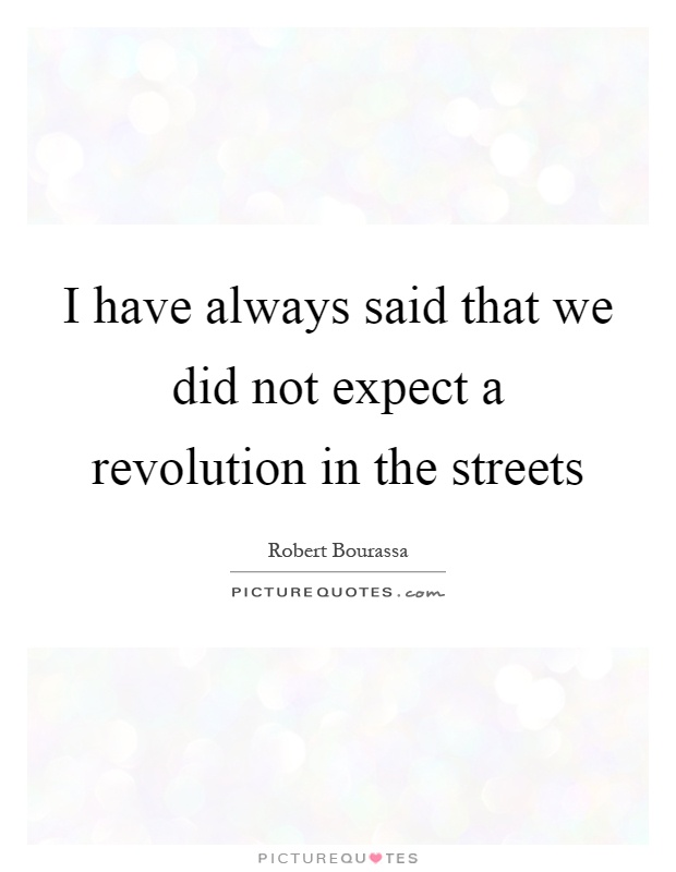 I have always said that we did not expect a revolution in the streets Picture Quote #1