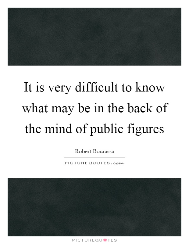 It is very difficult to know what may be in the back of the mind of public figures Picture Quote #1