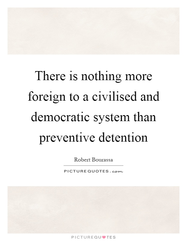 There is nothing more foreign to a civilised and democratic system than preventive detention Picture Quote #1