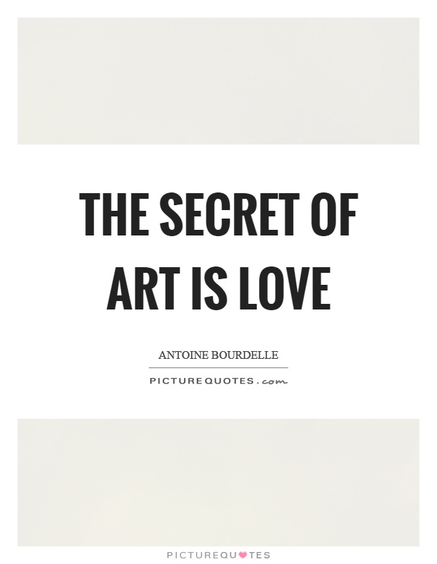 The secret of art is love Picture Quote #1