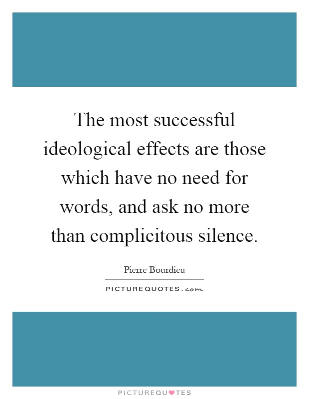 The most successful ideological effects are those which have no need for words, and ask no more than complicitous silence Picture Quote #1