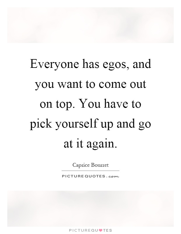 Everyone has egos, and you want to come out on top. You have to pick yourself up and go at it again Picture Quote #1