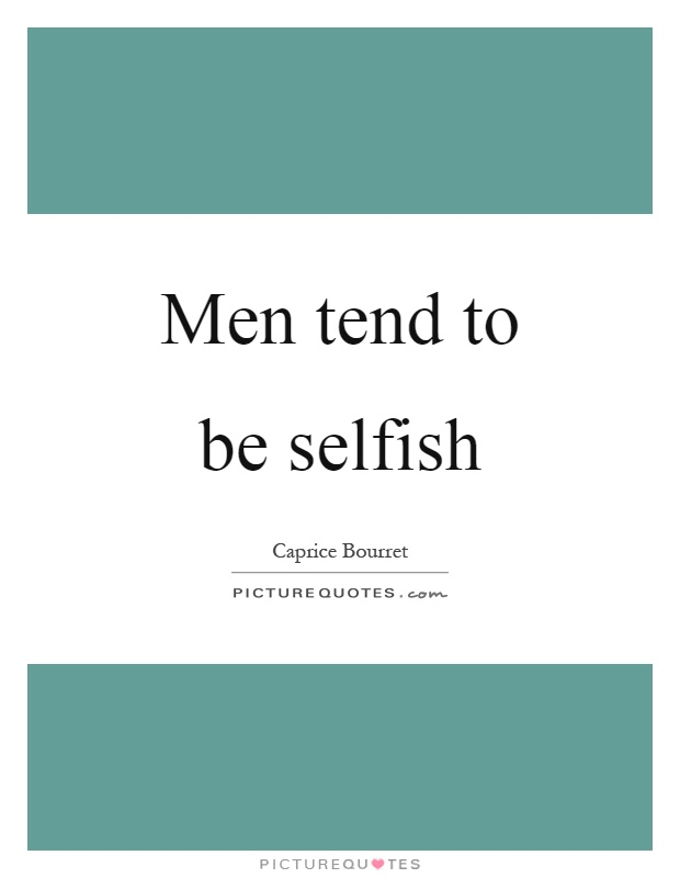 Men tend to be selfish Picture Quote #1