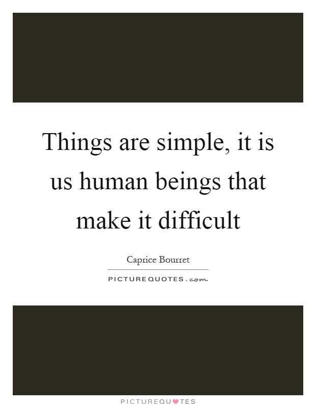 Things are simple, it is us human beings that make it difficult Picture Quote #1