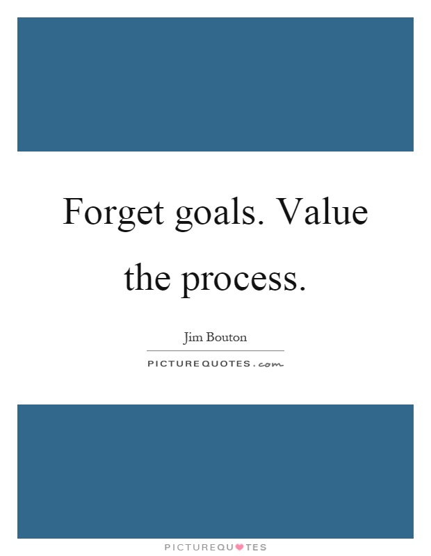 Forget goals. Value the process Picture Quote #1