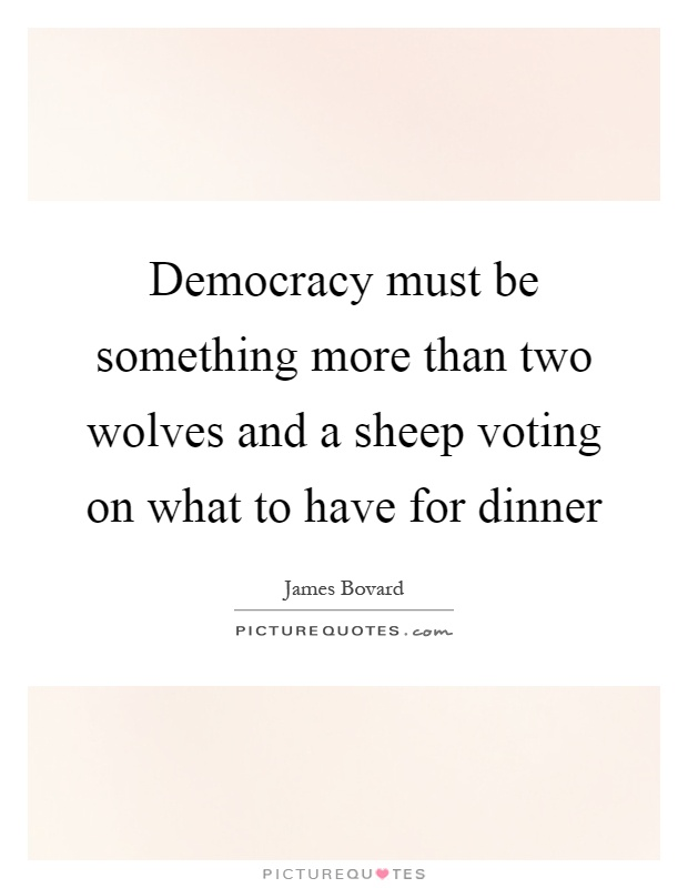 Democracy must be something more than two wolves and a sheep voting on what to have for dinner Picture Quote #1