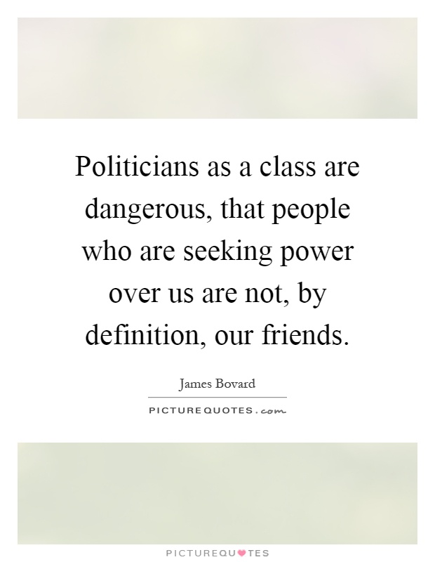 Politicians as a class are dangerous, that people who are seeking power over us are not, by definition, our friends Picture Quote #1