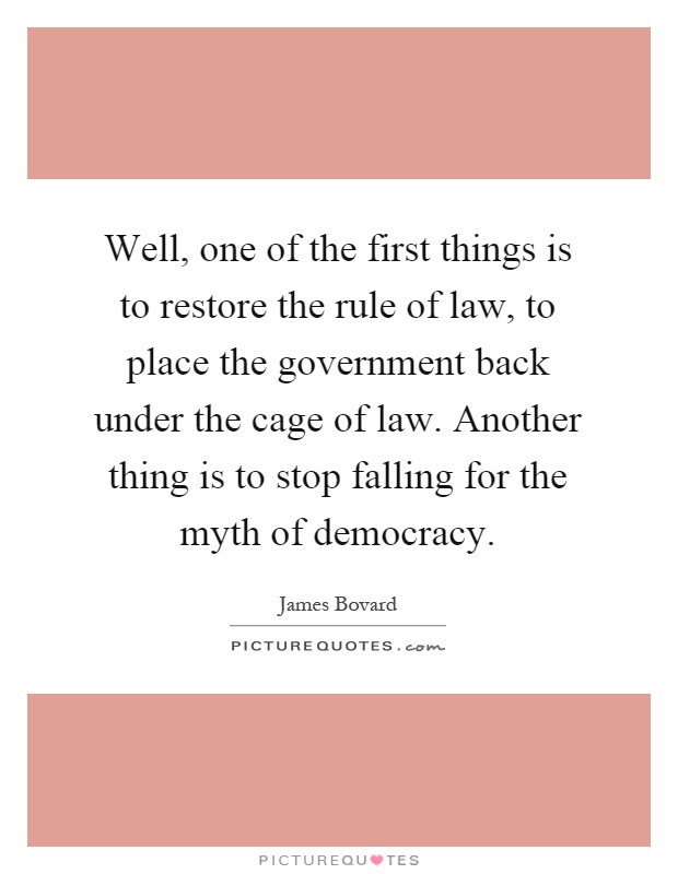 Well, one of the first things is to restore the rule of law, to place the government back under the cage of law. Another thing is to stop falling for the myth of democracy Picture Quote #1