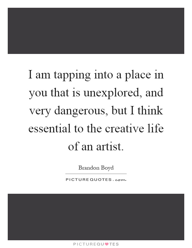 I am tapping into a place in you that is unexplored, and very dangerous, but I think essential to the creative life of an artist Picture Quote #1