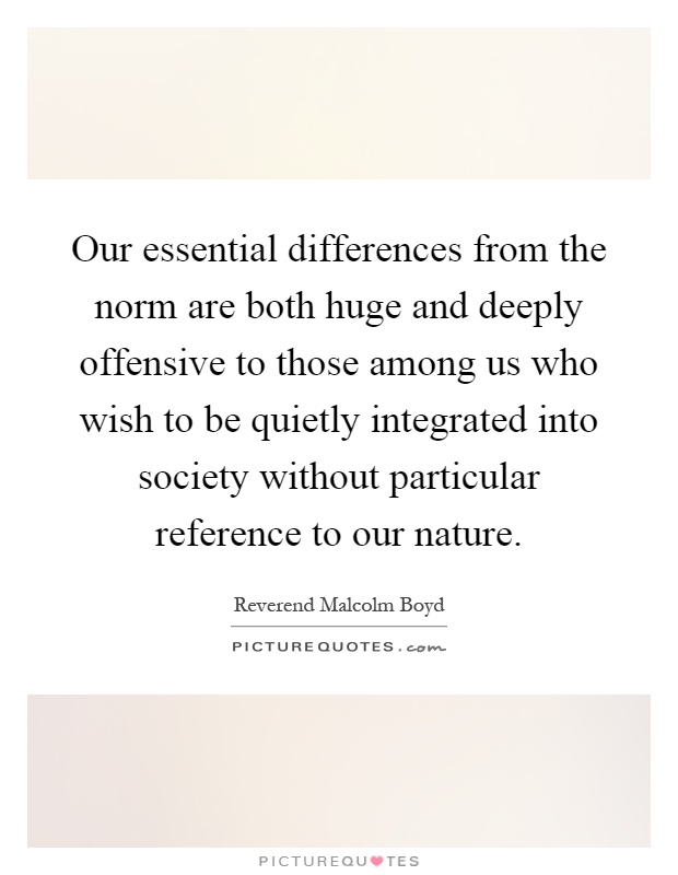 Our essential differences from the norm are both huge and deeply offensive to those among us who wish to be quietly integrated into society without particular reference to our nature Picture Quote #1