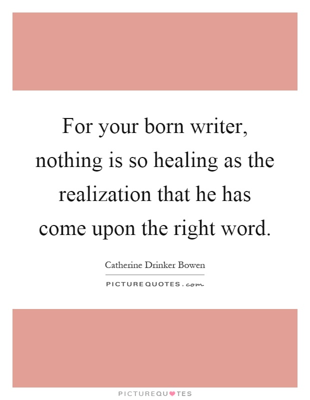 For your born writer, nothing is so healing as the realization that he has come upon the right word Picture Quote #1