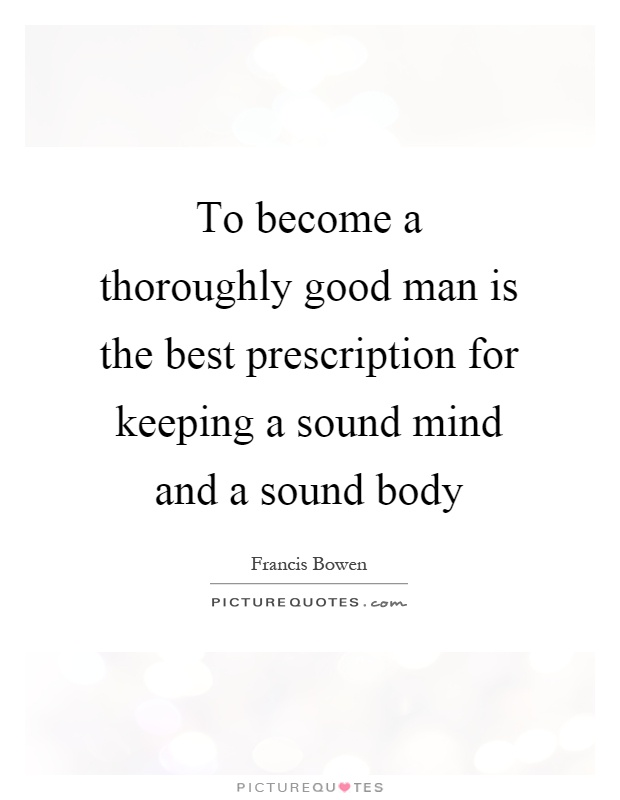 To become a thoroughly good man is the best prescription for keeping a sound mind and a sound body Picture Quote #1