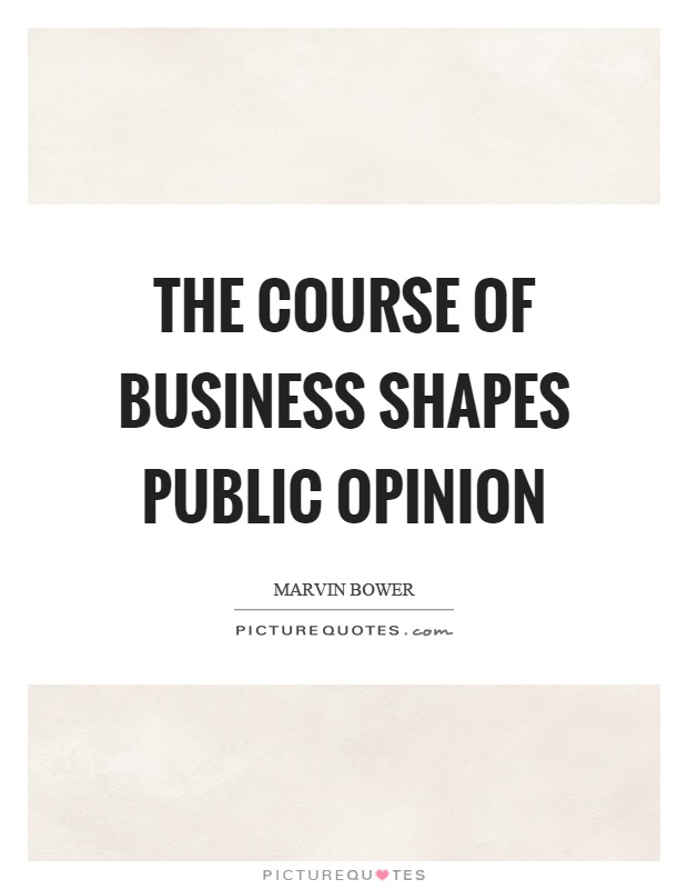 The course of business shapes public opinion Picture Quote #1