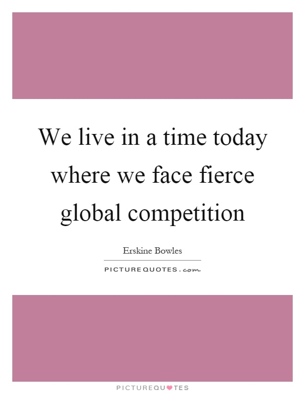 We live in a time today where we face fierce global competition Picture Quote #1