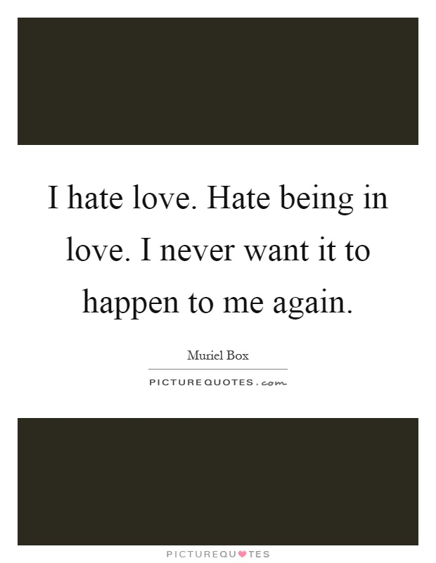 I hate love. Hate being in love. I never want it to happen to me again Picture Quote #1
