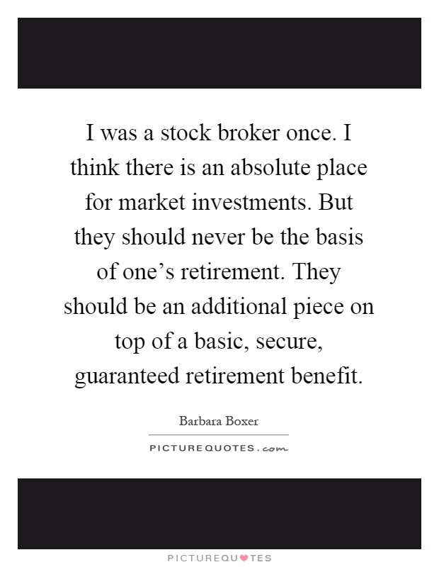 I was a stock broker once. I think there is an absolute place for market investments. But they should never be the basis of one's retirement. They should be an additional piece on top of a basic, secure, guaranteed retirement benefit Picture Quote #1