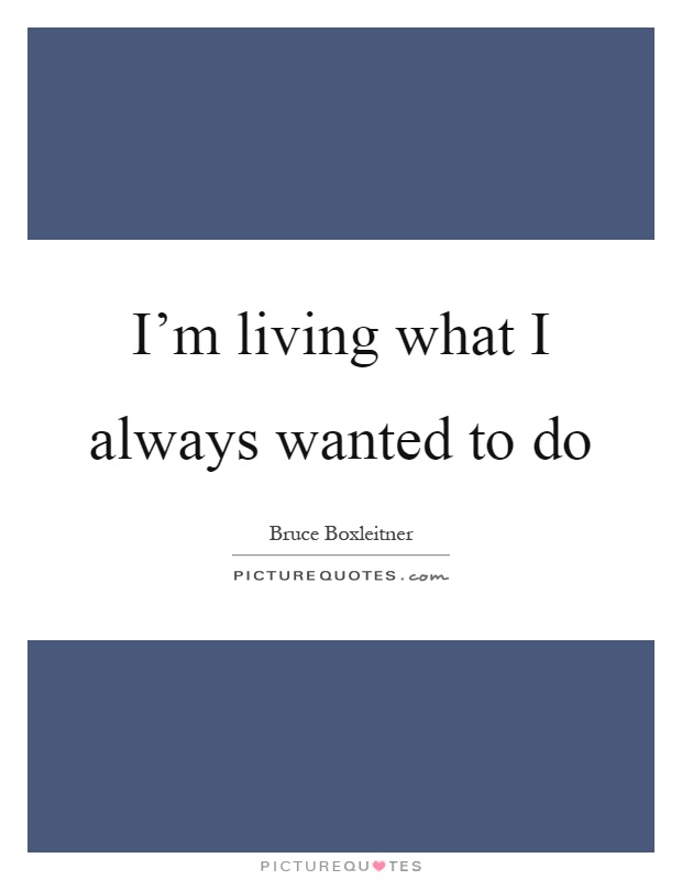I'm living what I always wanted to do Picture Quote #1