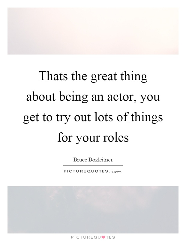 Thats the great thing about being an actor, you get to try out lots of things for your roles Picture Quote #1