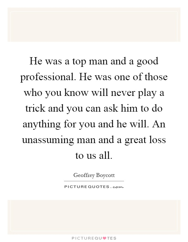 He was a top man and a good professional. He was one of those who you know will never play a trick and you can ask him to do anything for you and he will. An unassuming man and a great loss to us all Picture Quote #1