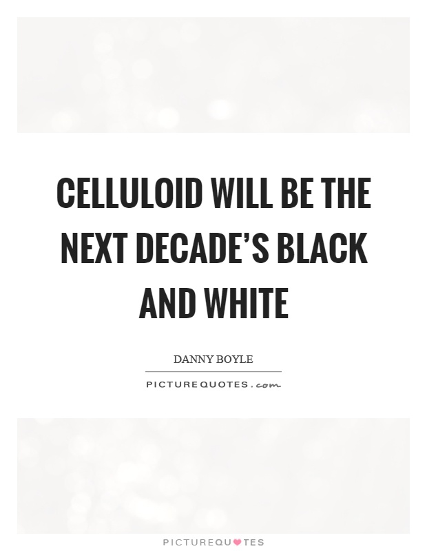 Celluloid will be the next decade's black and white Picture Quote #1