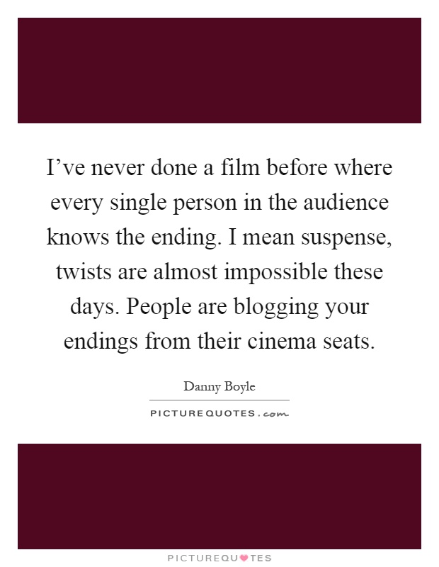 I've never done a film before where every single person in the audience knows the ending. I mean suspense, twists are almost impossible these days. People are blogging your endings from their cinema seats Picture Quote #1