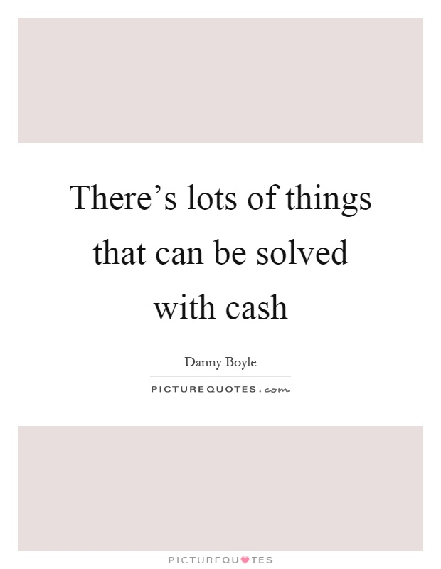 There's lots of things that can be solved with cash Picture Quote #1