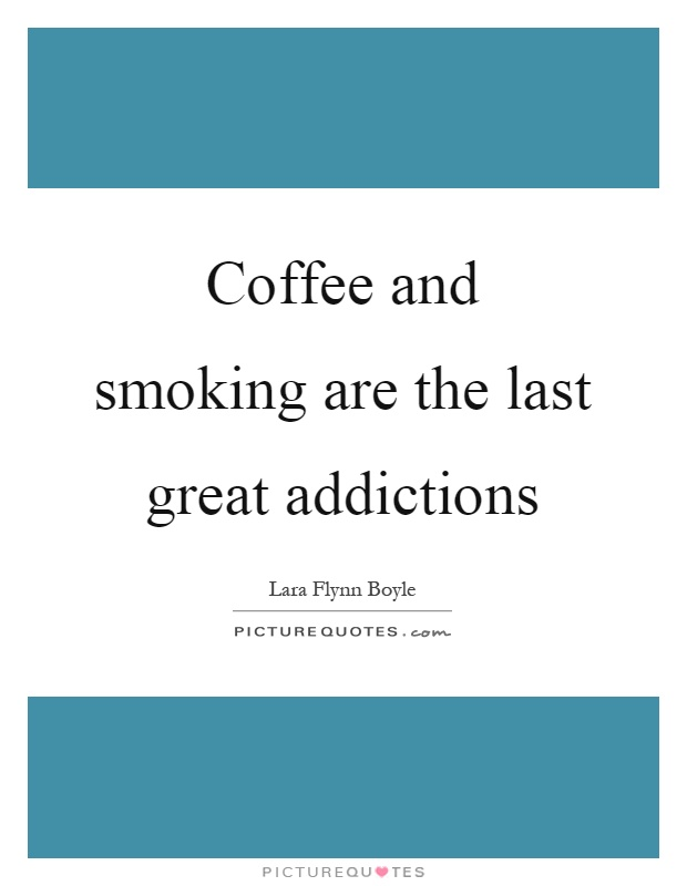 Coffee and smoking are the last great addictions Picture Quote #1