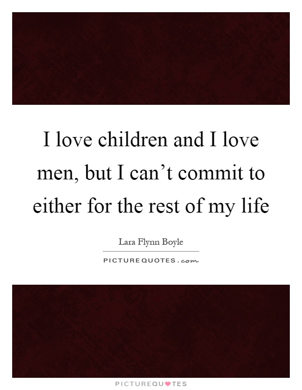 I love children and I love men, but I can't commit to either for the rest of my life Picture Quote #1