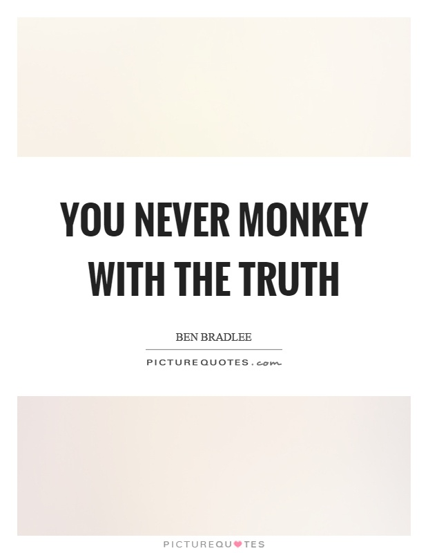 You never monkey with the truth Picture Quote #1