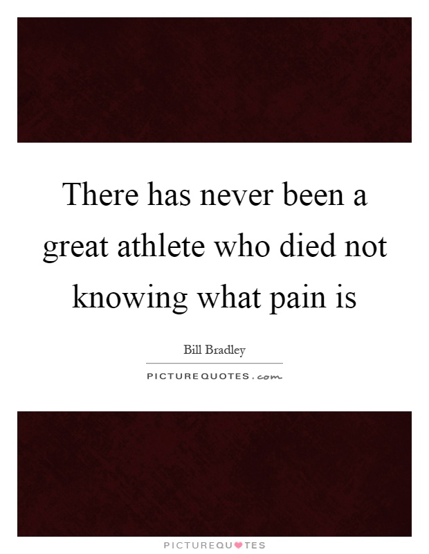 There has never been a great athlete who died not knowing what pain is Picture Quote #1