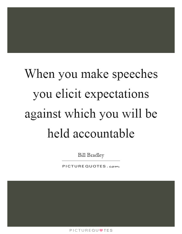 When you make speeches you elicit expectations against which you will be held accountable Picture Quote #1