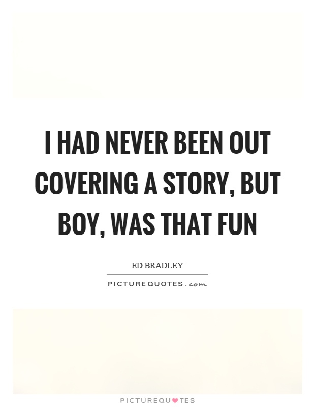I had never been out covering a story, but boy, was that fun Picture Quote #1