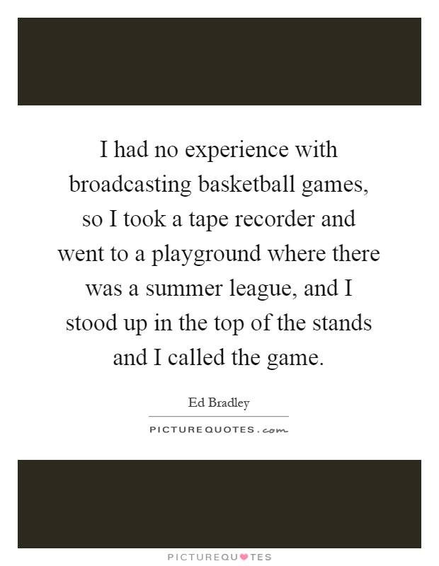 I had no experience with broadcasting basketball games, so I took a tape recorder and went to a playground where there was a summer league, and I stood up in the top of the stands and I called the game Picture Quote #1