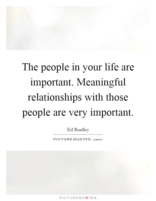 The people in your life are important. Meaningful relationships with those people are very important Picture Quote #1