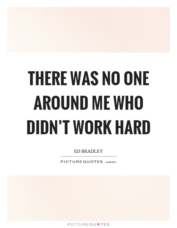 There was no one around me who didn't work hard Picture Quote #1