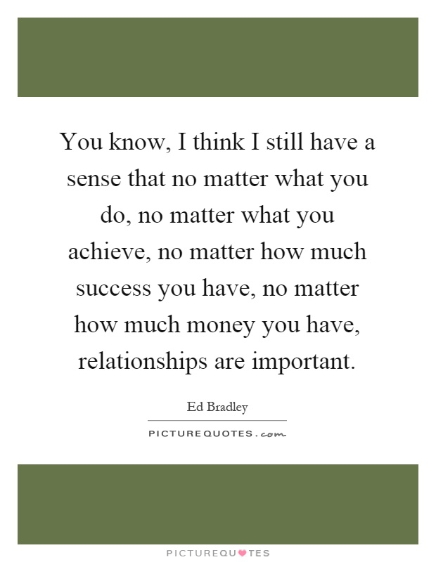 You know, I think I still have a sense that no matter what you do, no matter what you achieve, no matter how much success you have, no matter how much money you have, relationships are important Picture Quote #1