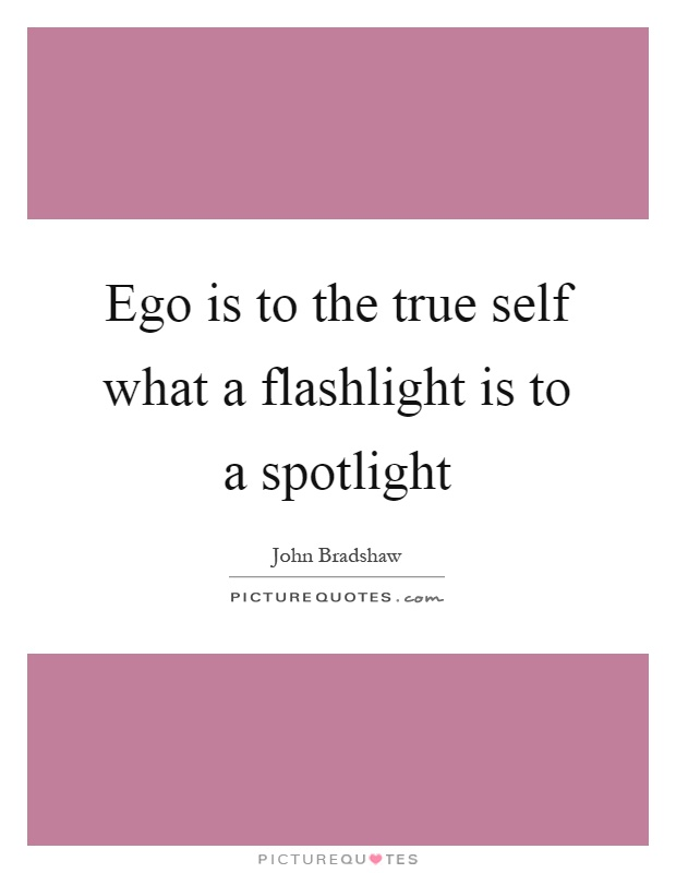 Ego is to the true self what a flashlight is to a spotlight Picture Quote #1