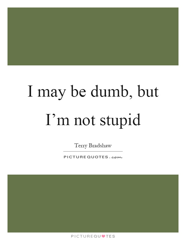 I may be dumb, but I'm not stupid Picture Quote #1