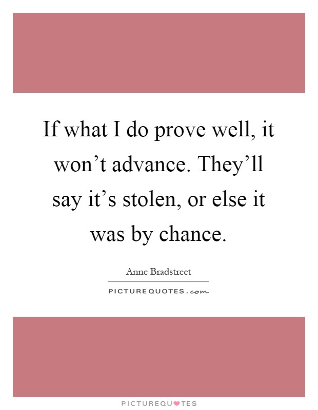 If what I do prove well, it won't advance. They'll say it's stolen, or else it was by chance Picture Quote #1
