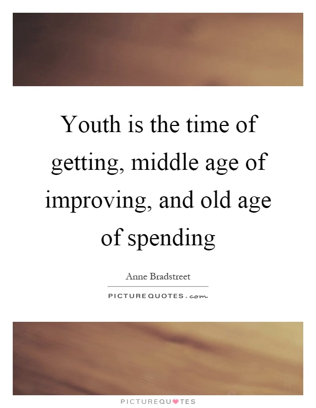 Youth is the time of getting, middle age of improving, and old age of spending Picture Quote #1